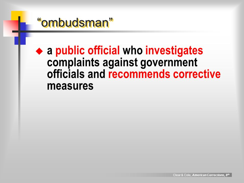"""Clear & Cole, American Corrections, 8 th """"ombudsman""""""""ombudsman""""  a public official who investigates complaints against government officials and recom"""