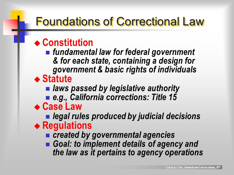 Clear & Cole, American Corrections, 8 th Foundations of Correctional Law  Constitution fundamental law for federal government & for each state, conta