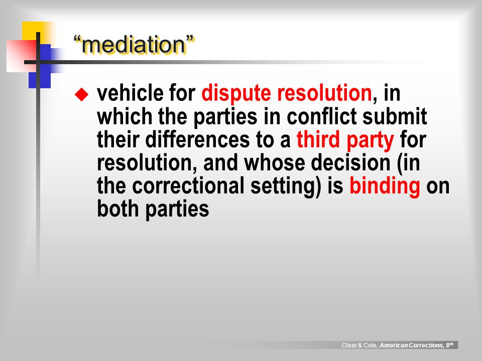 """Clear & Cole, American Corrections, 8 th """"mediation""""""""mediation""""  vehicle for dispute resolution, in which the parties in conflict submit their differ"""