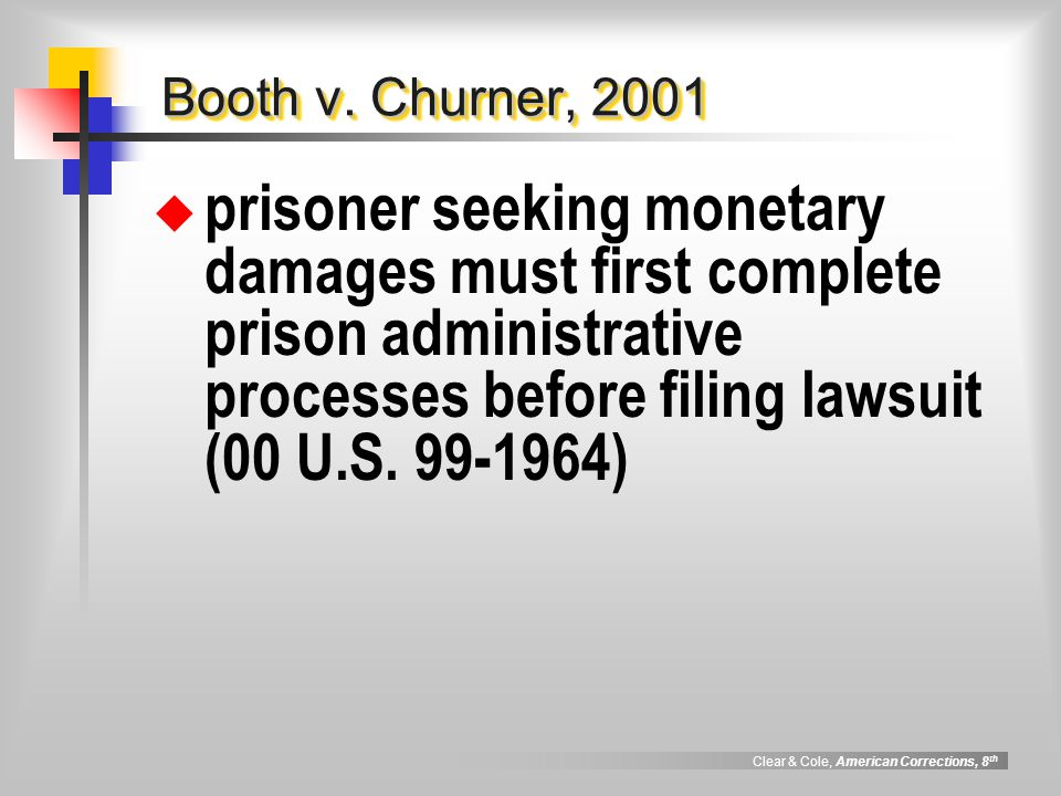 Clear & Cole, American Corrections, 8 th Booth v. Churner, 2001  prisoner seeking monetary damages must first complete prison administrative processe
