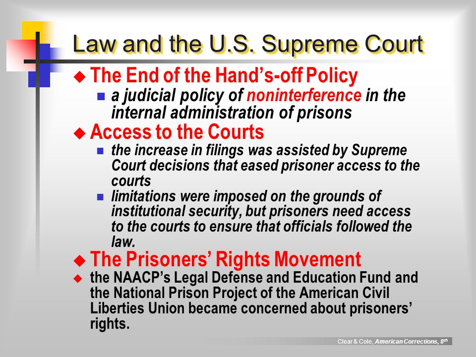 Clear & Cole, American Corrections, 8 th Law and the U.S. Supreme Court  The End of the Hand's-off Policy a judicial policy of noninterference in the