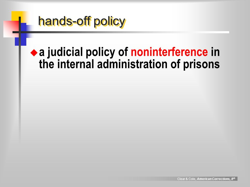 Clear & Cole, American Corrections, 8 th hands-off policy  a judicial policy of noninterference in the internal administration of prisons