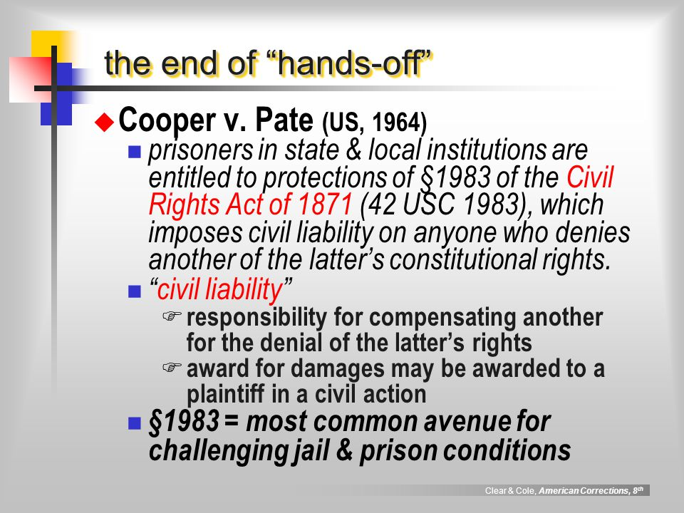 """Clear & Cole, American Corrections, 8 th the end of """"hands-off""""  Cooper v. Pate (US, 1964) prisoners in state & local institutions are entitled to pr"""