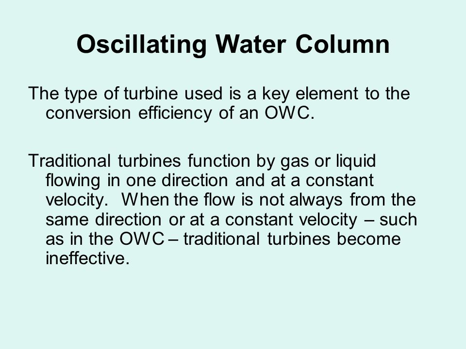 Oscillating Water Column The type of turbine used is a key element to the conversion efficiency of an OWC.