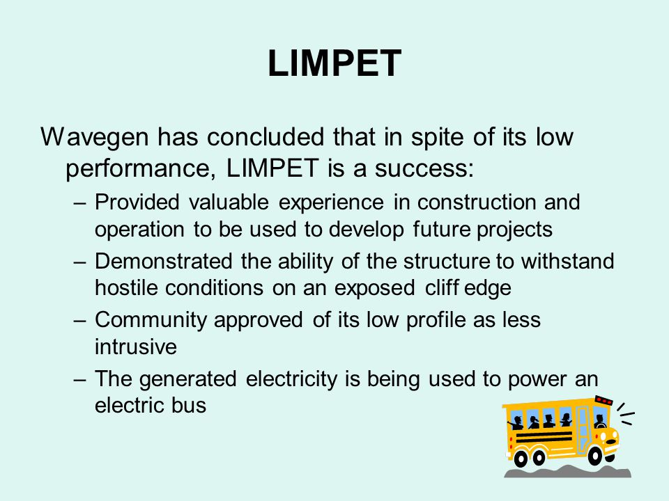 LIMPET Wavegen has concluded that in spite of its low performance, LIMPET is a success: –Provided valuable experience in construction and operation to be used to develop future projects –Demonstrated the ability of the structure to withstand hostile conditions on an exposed cliff edge –Community approved of its low profile as less intrusive –The generated electricity is being used to power an electric bus