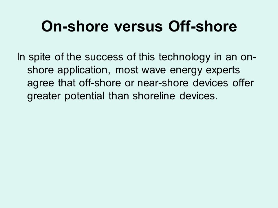 On-shore versus Off-shore In spite of the success of this technology in an on- shore application, most wave energy experts agree that off-shore or near-shore devices offer greater potential than shoreline devices.