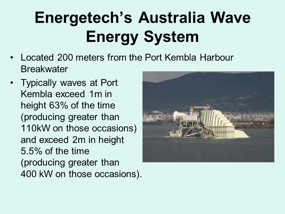 Energetech's Australia Wave Energy System Located 200 meters from the Port Kembla Harbour Breakwater Typically waves at Port Kembla exceed 1m in height 63% of the time (producing greater than 110kW on those occasions) and exceed 2m in height 5.5% of the time (producing greater than 400 kW on those occasions).