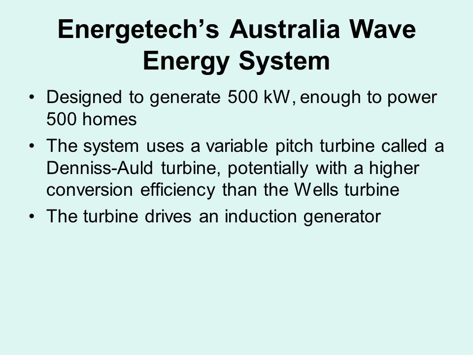 Energetech's Australia Wave Energy System Designed to generate 500 kW, enough to power 500 homes The system uses a variable pitch turbine called a Denniss-Auld turbine, potentially with a higher conversion efficiency than the Wells turbine The turbine drives an induction generator