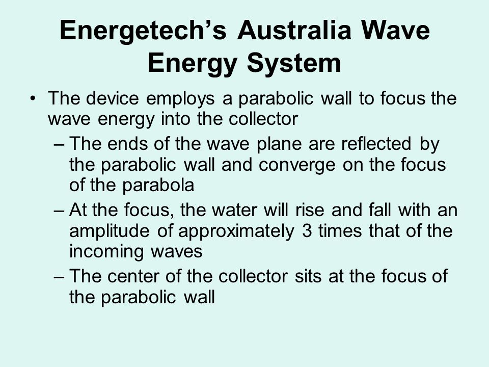 Energetech's Australia Wave Energy System The device employs a parabolic wall to focus the wave energy into the collector –The ends of the wave plane are reflected by the parabolic wall and converge on the focus of the parabola –At the focus, the water will rise and fall with an amplitude of approximately 3 times that of the incoming waves –The center of the collector sits at the focus of the parabolic wall