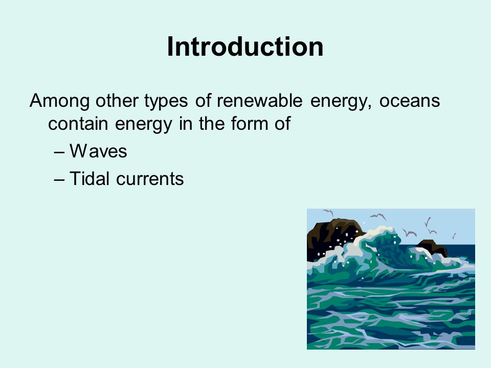 Introduction Among other types of renewable energy, oceans contain energy in the form of –Waves –Tidal currents