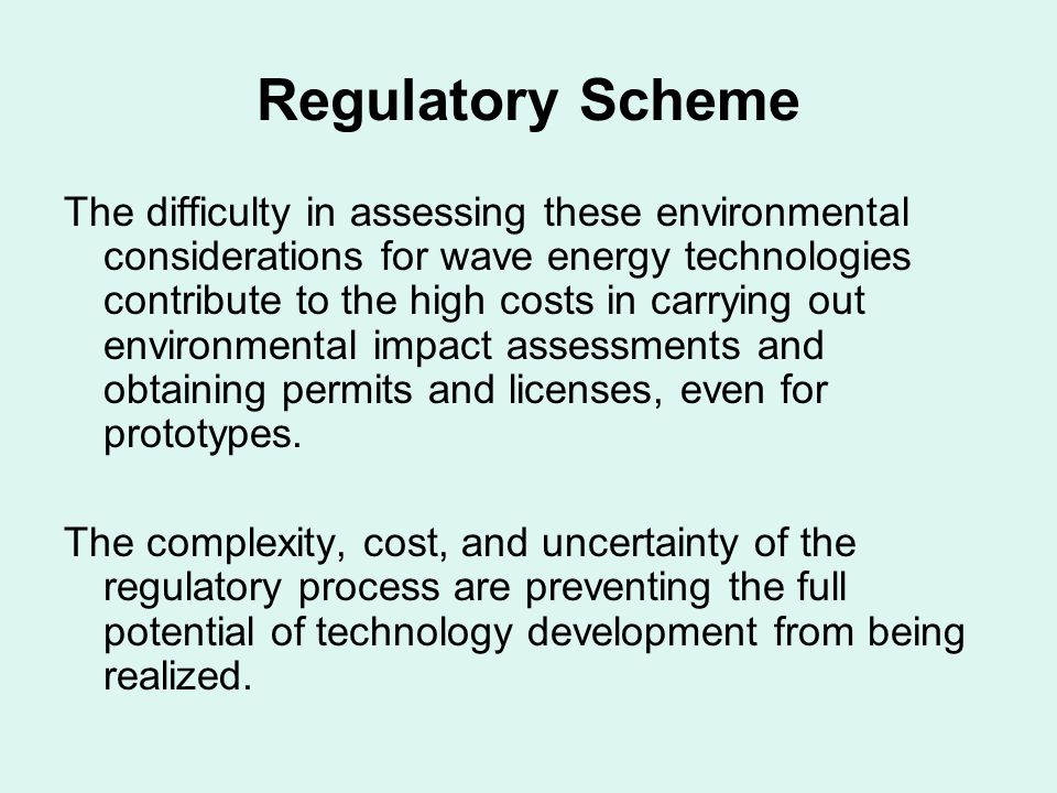 Regulatory Scheme The difficulty in assessing these environmental considerations for wave energy technologies contribute to the high costs in carrying out environmental impact assessments and obtaining permits and licenses, even for prototypes.
