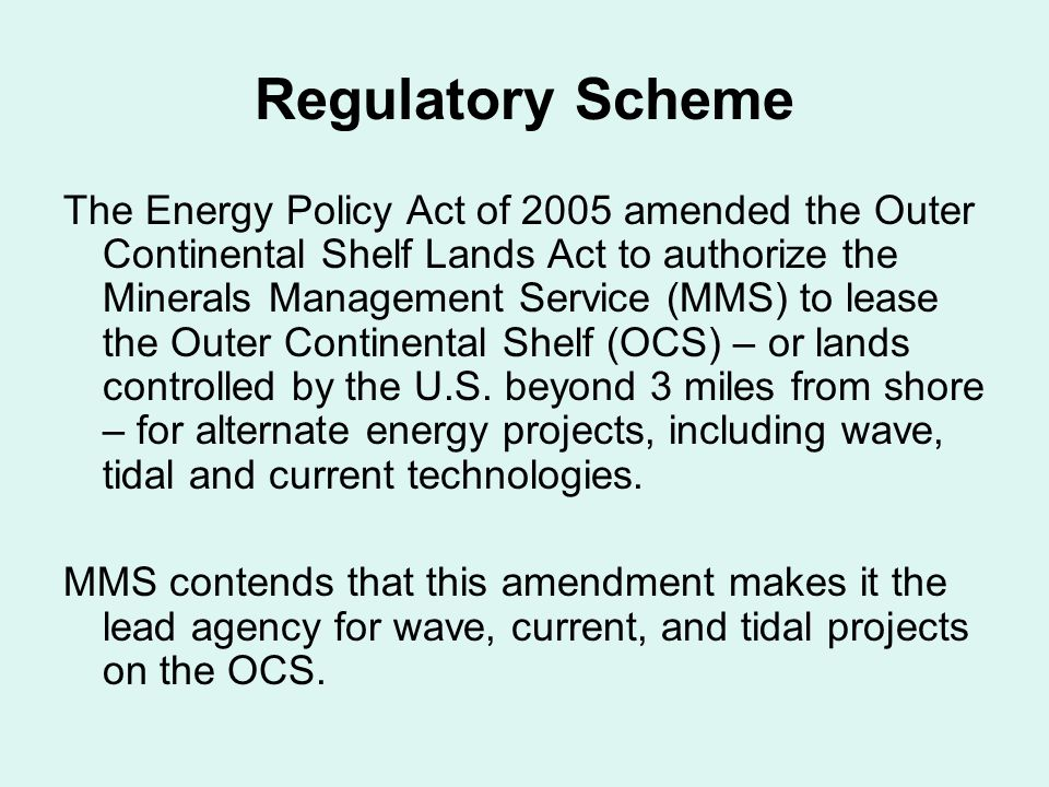 Regulatory Scheme The Energy Policy Act of 2005 amended the Outer Continental Shelf Lands Act to authorize the Minerals Management Service (MMS) to lease the Outer Continental Shelf (OCS) – or lands controlled by the U.S.