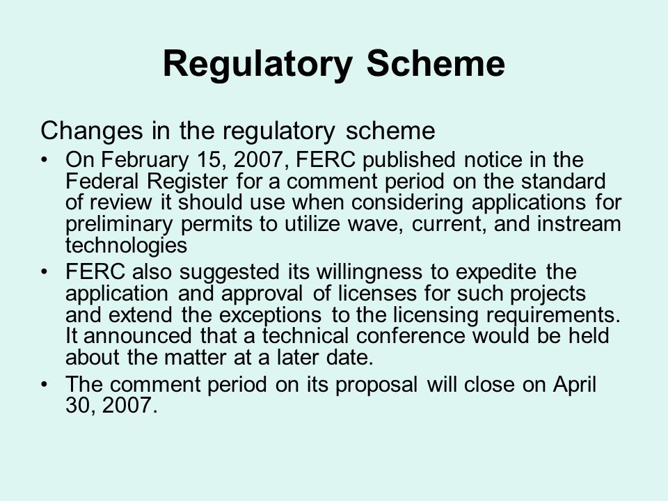 Regulatory Scheme Changes in the regulatory scheme On February 15, 2007, FERC published notice in the Federal Register for a comment period on the standard of review it should use when considering applications for preliminary permits to utilize wave, current, and instream technologies FERC also suggested its willingness to expedite the application and approval of licenses for such projects and extend the exceptions to the licensing requirements.