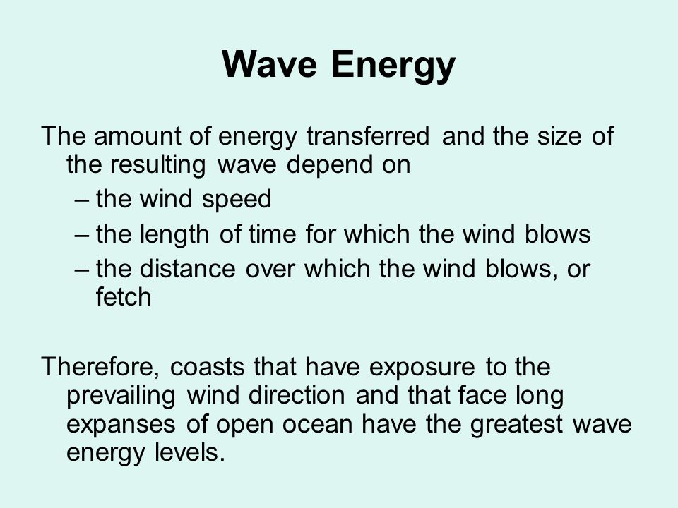 Wave Energy The amount of energy transferred and the size of the resulting wave depend on –the wind speed –the length of time for which the wind blows –the distance over which the wind blows, or fetch Therefore, coasts that have exposure to the prevailing wind direction and that face long expanses of open ocean have the greatest wave energy levels.