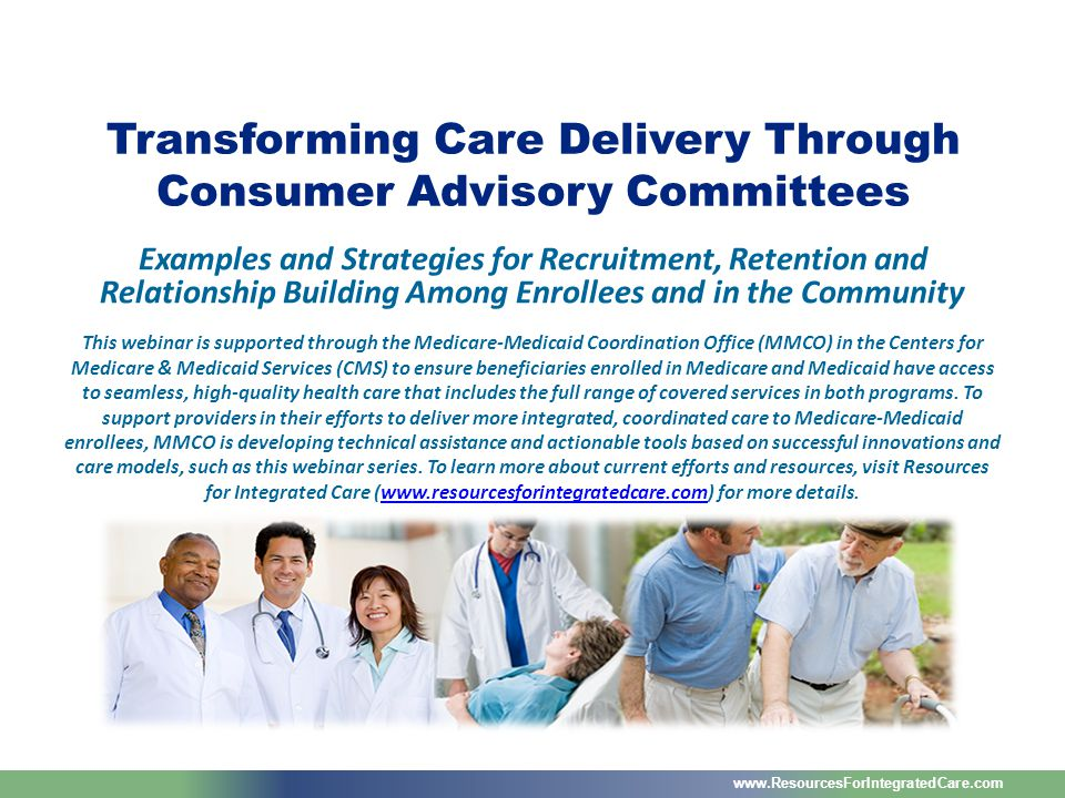www.ResourcesForIntegratedCare.com Examples and Strategies for Recruitment, Retention and Relationship Building Among Enrollees and in the Community Transforming Care Delivery Through Consumer Advisory Committees This webinar is supported through the Medicare-Medicaid Coordination Office (MMCO) in the Centers for Medicare & Medicaid Services (CMS) to ensure beneficiaries enrolled in Medicare and Medicaid have access to seamless, high-quality health care that includes the full range of covered services in both programs.
