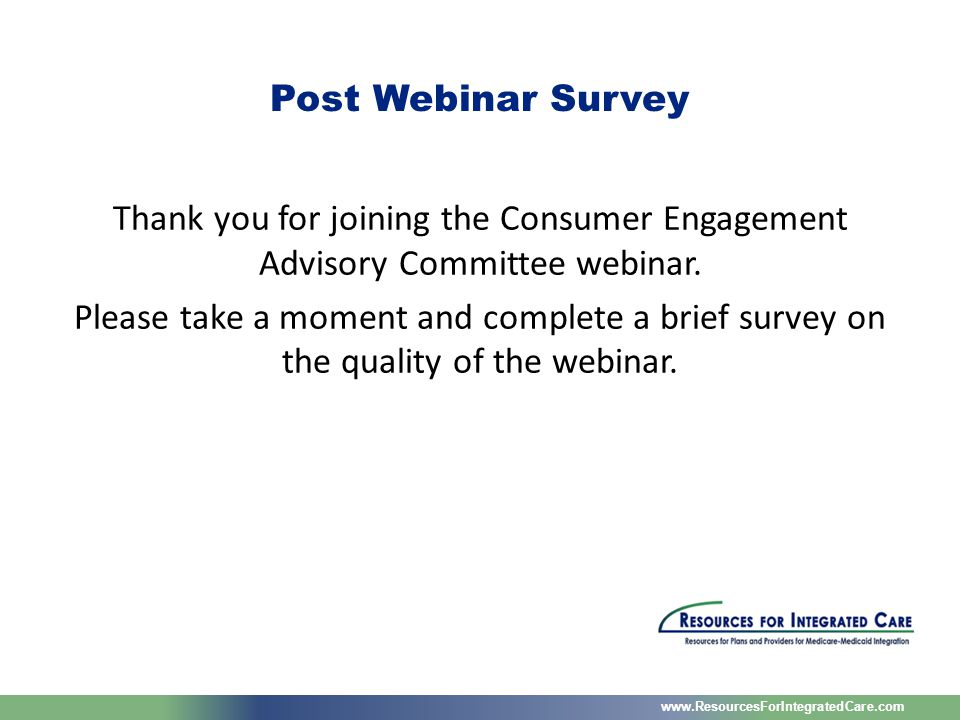 www.ResourcesForIntegratedCare.com Thank you for joining the Consumer Engagement Advisory Committee webinar.