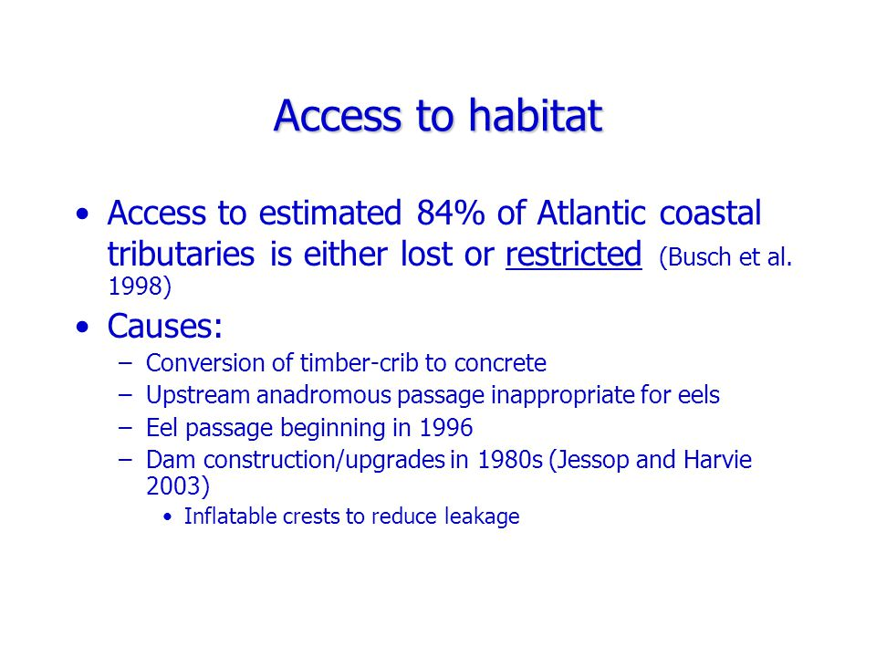 Access to habitat Access to estimated 84% of Atlantic coastal tributaries is either lost or restricted (Busch et al.