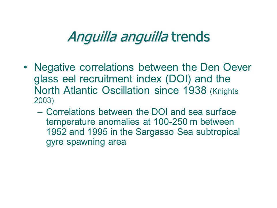 Anguilla anguilla trends Negative correlations between the Den Oever glass eel recruitment index (DOI) and the North Atlantic Oscillation since 1938 (Knights 2003).
