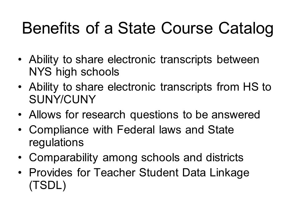 Benefits of a State Course Catalog Ability to share electronic transcripts between NYS high schools Ability to share electronic transcripts from HS to SUNY/CUNY Allows for research questions to be answered Compliance with Federal laws and State regulations Comparability among schools and districts Provides for Teacher Student Data Linkage (TSDL)