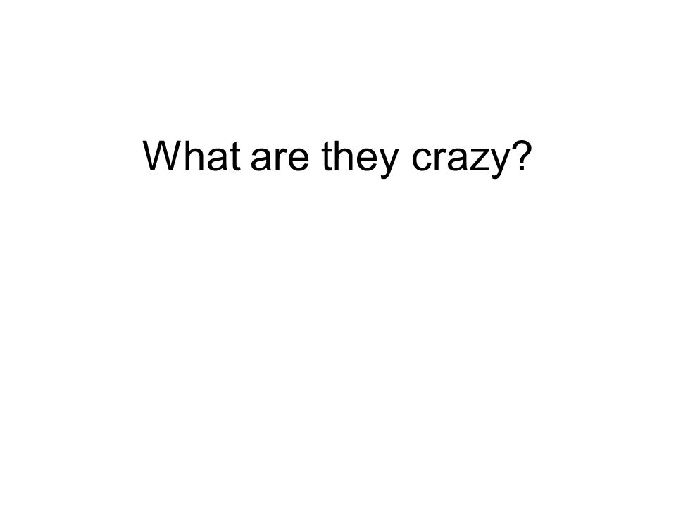 What are they crazy?