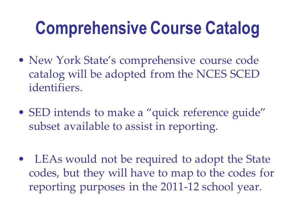 Comprehensive Course Catalog New York State's comprehensive course code catalog will be adopted from the NCES SCED identifiers.