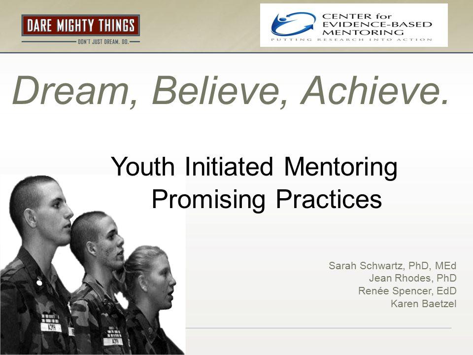 Dream, Believe, Achieve. Youth Initiated Mentoring Promising Practices Sarah Schwartz, PhD, MEd Jean Rhodes, PhD Renée Spencer, EdD Karen Baetzel