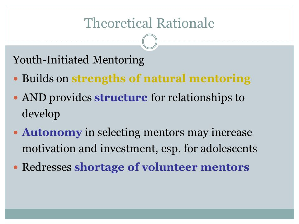 Theoretical Rationale Youth-Initiated Mentoring Builds on strengths of natural mentoring AND provides structure for relationships to develop Autonomy in selecting mentors may increase motivation and investment, esp.