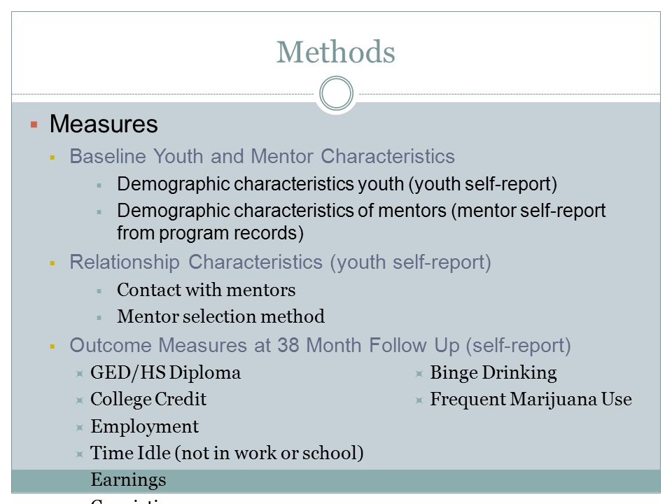 Methods  Measures  Baseline Youth and Mentor Characteristics  Demographic characteristics youth (youth self-report)  Demographic characteristics of mentors (mentor self-report from program records)  Relationship Characteristics (youth self-report)  Contact with mentors  Mentor selection method  Outcome Measures at 38 Month Follow Up (self-report)  GED/HS Diploma  College Credit  Employment  Time Idle (not in work or school)  Earnings  Convictions  Binge Drinking  Frequent Marijuana Use
