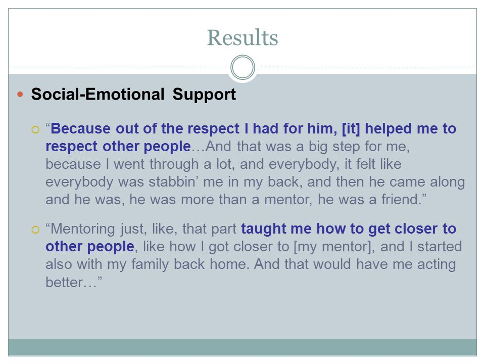Results Social-Emotional Support  Because out of the respect I had for him, [it] helped me to respect other people…And that was a big step for me, because I went through a lot, and everybody, it felt like everybody was stabbin' me in my back, and then he came along and he was, he was more than a mentor, he was a friend.  Mentoring just, like, that part taught me how to get closer to other people, like how I got closer to [my mentor], and I started also with my family back home.