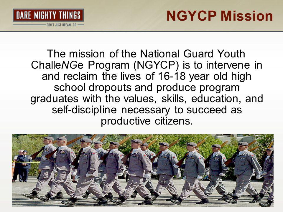 NGYCP Vision The National Guard Youth ChalleNGe Program will be recognized as America's premier voluntary program for 16-18 year-old high school dropouts, serving all 54 states and territories.