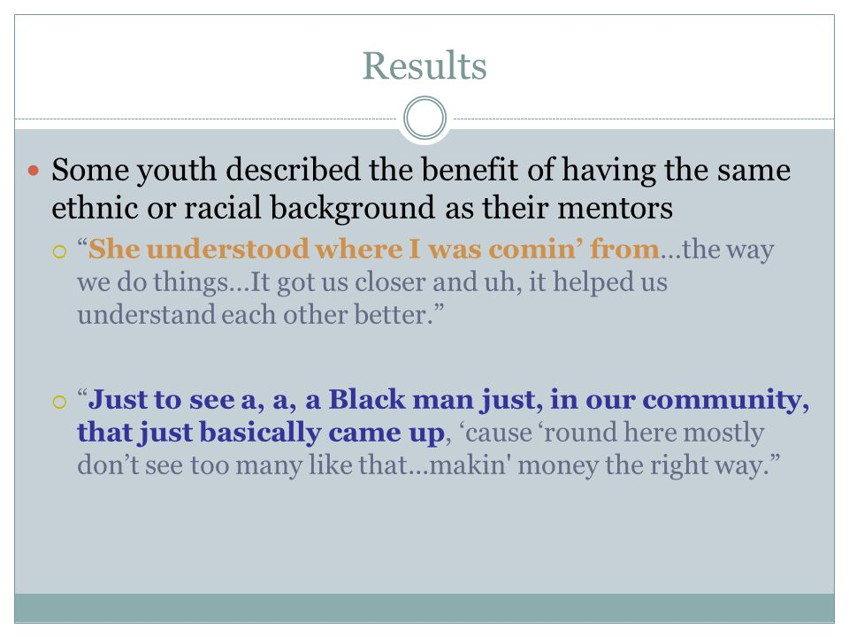Results Some youth described the benefit of having the same ethnic or racial background as their mentors  She understood where I was comin' from…the way we do things…It got us closer and uh, it helped us understand each other better.  Just to see a, a, a Black man just, in our community, that just basically came up, 'cause 'round here mostly don't see too many like that...makin money the right way.