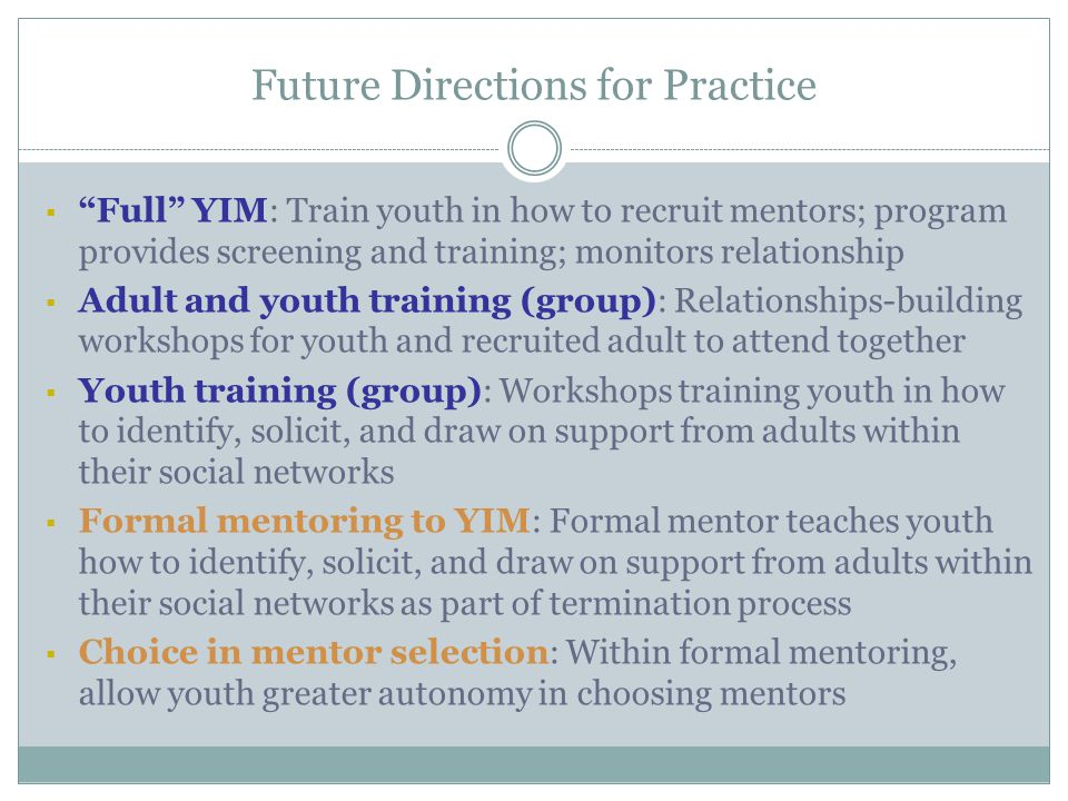 Future Directions for Practice  Full YIM: Train youth in how to recruit mentors; program provides screening and training; monitors relationship  Adult and youth training (group): Relationships-building workshops for youth and recruited adult to attend together  Youth training (group): Workshops training youth in how to identify, solicit, and draw on support from adults within their social networks  Formal mentoring to YIM: Formal mentor teaches youth how to identify, solicit, and draw on support from adults within their social networks as part of termination process  Choice in mentor selection: Within formal mentoring, allow youth greater autonomy in choosing mentors