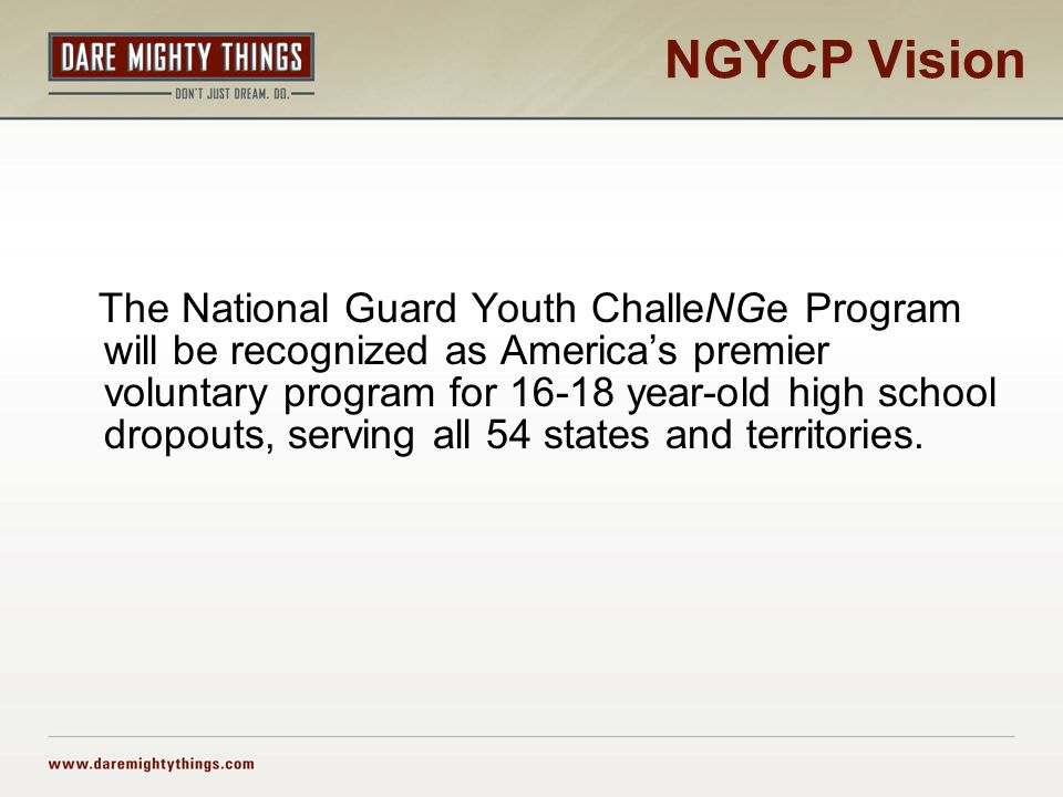 NGYCP Vision The National Guard Youth ChalleNGe Program will be recognized as America's premier voluntary program for 16-18 year-old high school dropo