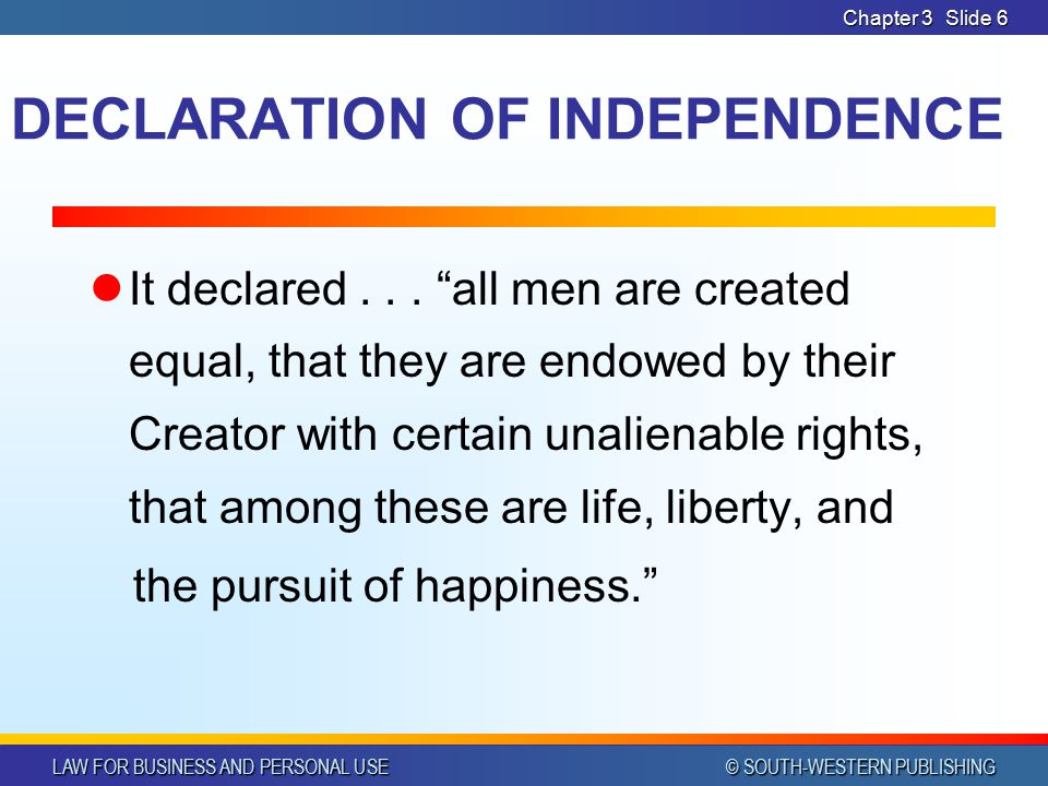 LAW FOR BUSINESS AND PERSONAL USE © SOUTH-WESTERN PUBLISHING Chapter 3Slide 5 DECLARATION OF INDEPENDENCE Document drafted by representatives of the 1