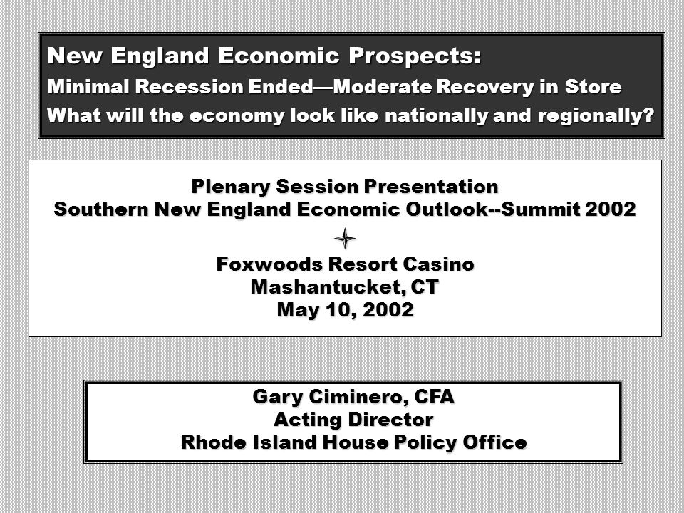 Plenary Session Presentation Southern New England Economic Outlook--Summit 2002 Foxwoods Resort Casino Mashantucket, CT May 10, 2002 Gary Ciminero, CFA Acting Director Rhode Island House Policy Office New England Economic Prospects: Minimal Recession Ended—Moderate Recovery in Store What will the economy look like nationally and regionally