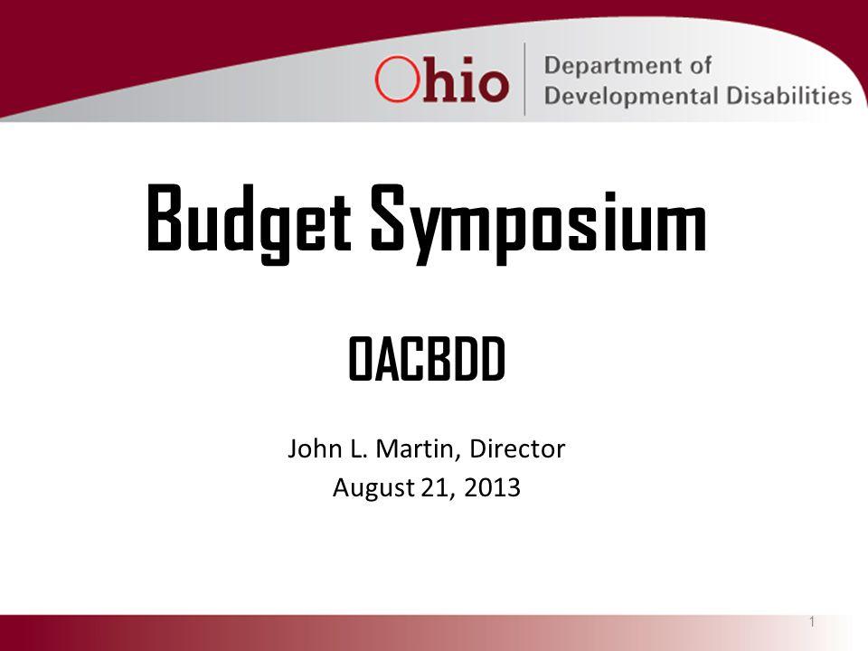 1 Budget Symposium OACBDD John L. Martin, Director August 21, 2013