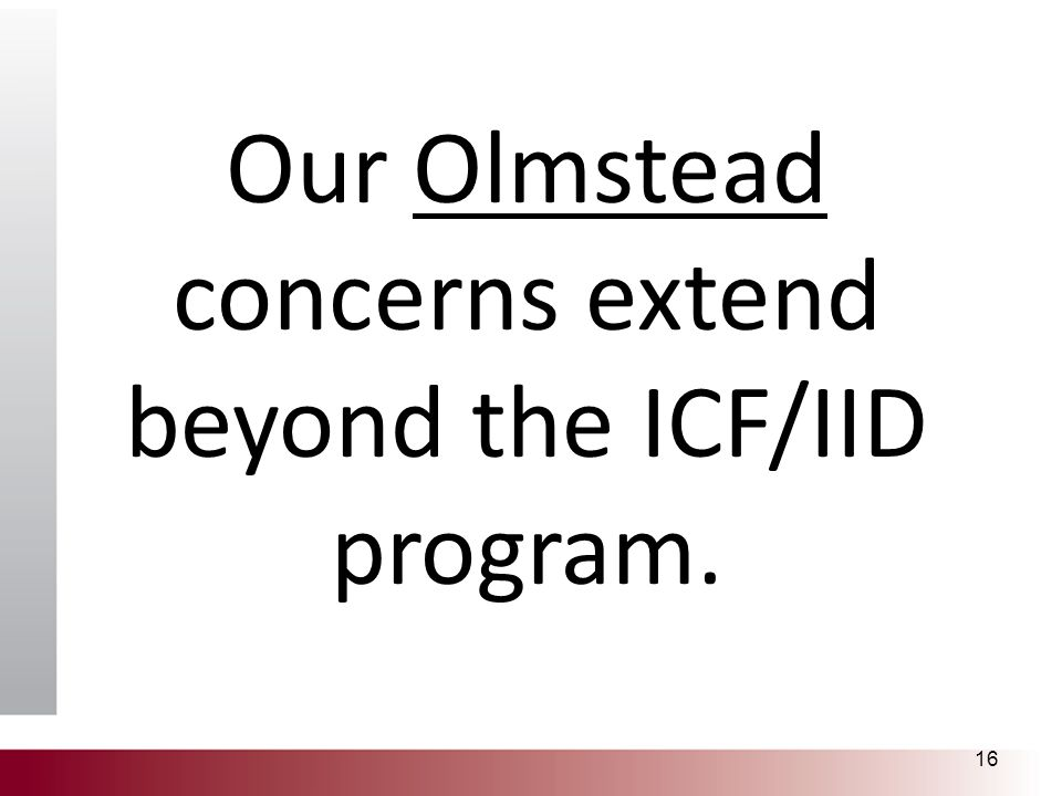 Our Olmstead concerns extend beyond the ICF/IID program. 16