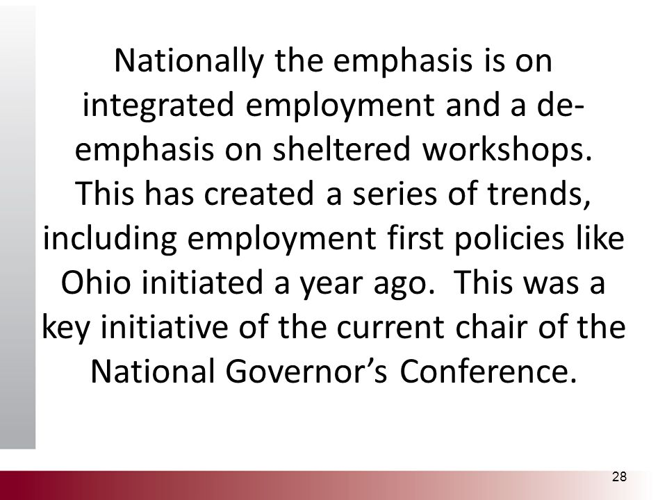 Nationally the emphasis is on integrated employment and a de- emphasis on sheltered workshops. This has created a series of trends, including employme