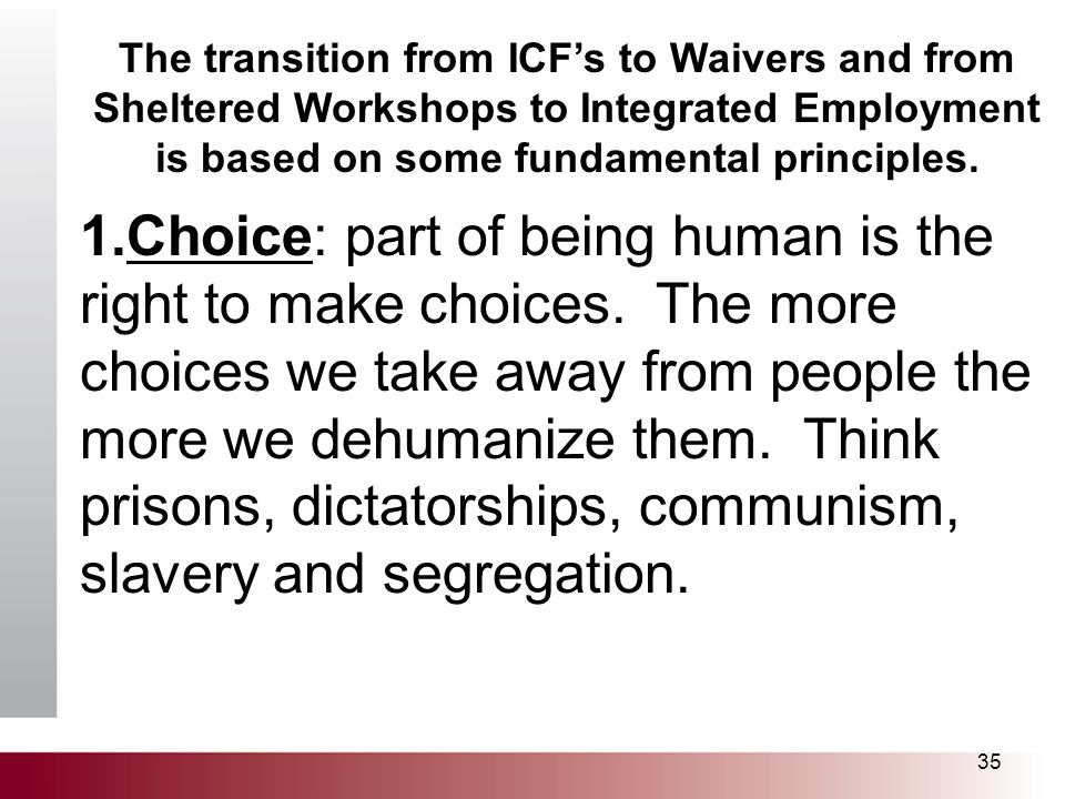 35 The transition from ICF's to Waivers and from Sheltered Workshops to Integrated Employment is based on some fundamental principles. 1.Choice: part