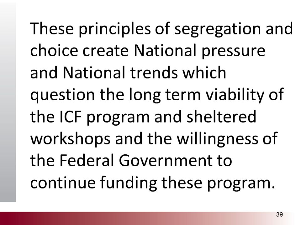 These principles of segregation and choice create National pressure and National trends which question the long term viability of the ICF program and