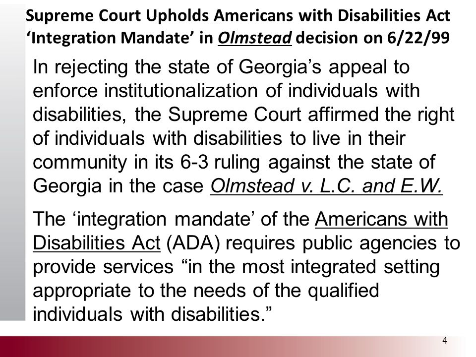 Supreme Court Upholds Americans with Disabilities Act 'Integration Mandate' in Olmstead decision on 6/22/99 4 In rejecting the state of Georgia's appe