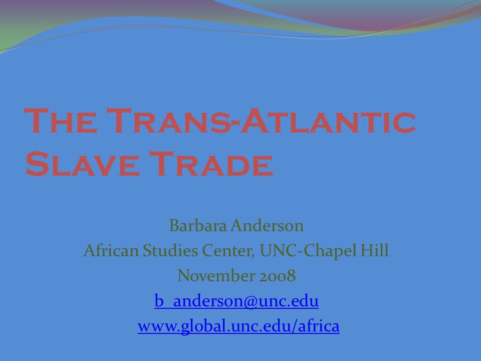 The Trans-Atlantic Slave Trade Barbara Anderson African Studies Center, UNC-Chapel Hill November 2008 b_anderson@unc.edu www.global.unc.edu/africa