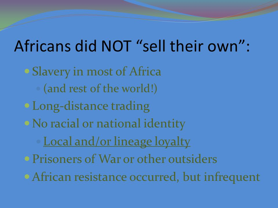 Africans did NOT sell their own : Slavery in most of Africa (and rest of the world!) Long-distance trading No racial or national identity Local and/or lineage loyalty Prisoners of War or other outsiders African resistance occurred, but infrequent