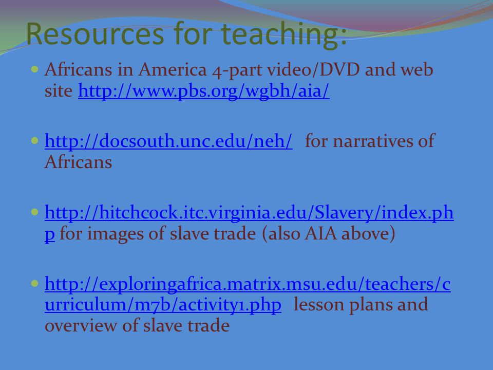 Resources for teaching: Africans in America 4-part video/DVD and web site http://www.pbs.org/wgbh/aia/http://www.pbs.org/wgbh/aia/ http://docsouth.unc.edu/neh/ for narratives of Africans http://docsouth.unc.edu/neh/ http://hitchcock.itc.virginia.edu/Slavery/index.ph p for images of slave trade (also AIA above) http://hitchcock.itc.virginia.edu/Slavery/index.ph p http://exploringafrica.matrix.msu.edu/teachers/c urriculum/m7b/activity1.php lesson plans and overview of slave trade http://exploringafrica.matrix.msu.edu/teachers/c urriculum/m7b/activity1.php