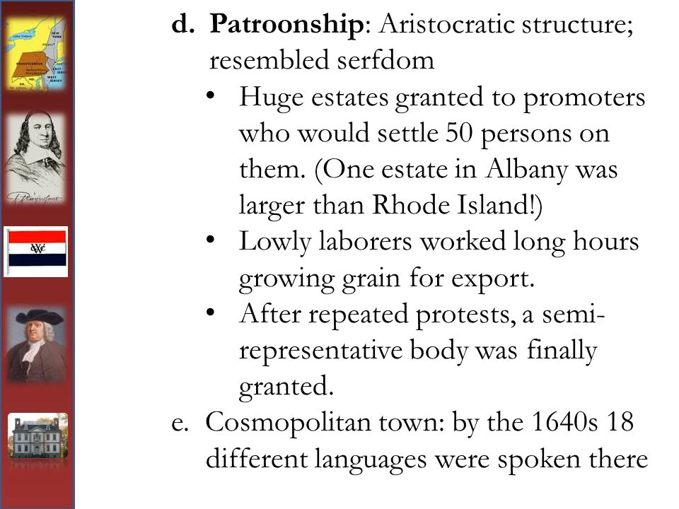 d.Patroonship: Aristocratic structure; resembled serfdom Huge estates granted to promoters who would settle 50 persons on them. (One estate in Albany
