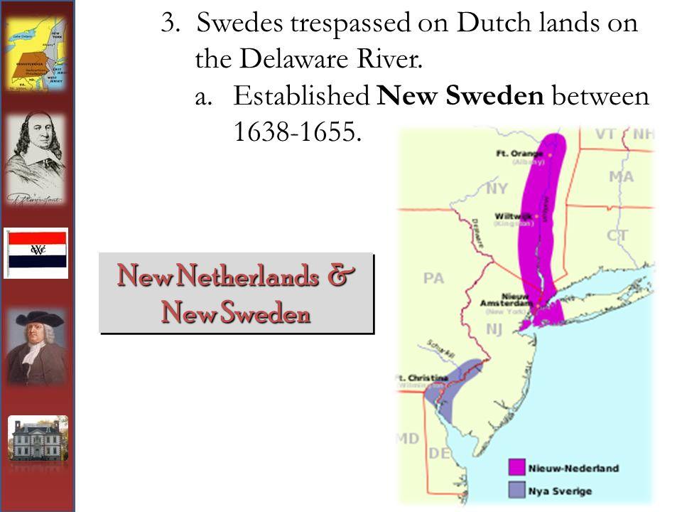 3. Swedes trespassed on Dutch lands on the Delaware River. a.Established New Sweden between 1638-1655. New Netherlands & New Sweden