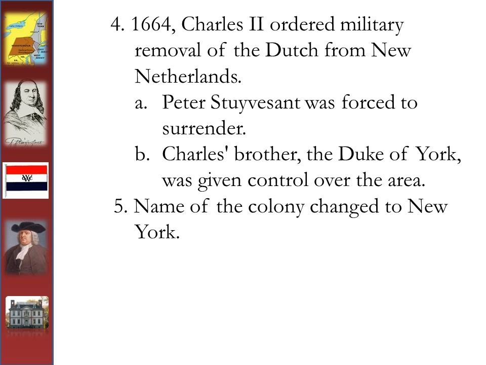4. 1664, Charles II ordered military removal of the Dutch from New Netherlands. a.Peter Stuyvesant was forced to surrender. b.Charles' brother, the Du