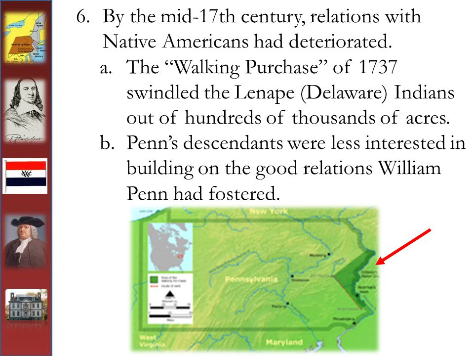 """6.By the mid-17th century, relations with Native Americans had deteriorated. a.The """"Walking Purchase"""" of 1737 swindled the Lenape (Delaware) Indians o"""