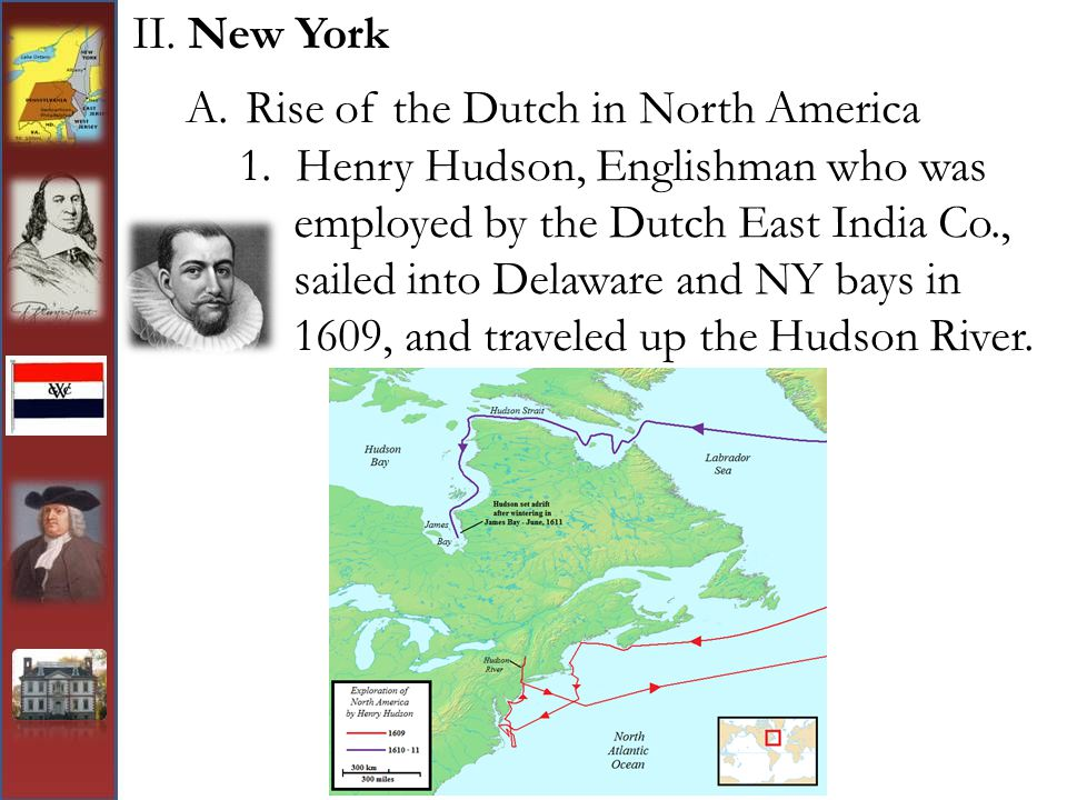II. New York A.Rise of the Dutch in North America 1. Henry Hudson, Englishman who was employed by the Dutch East India Co., sailed into Delaware and N