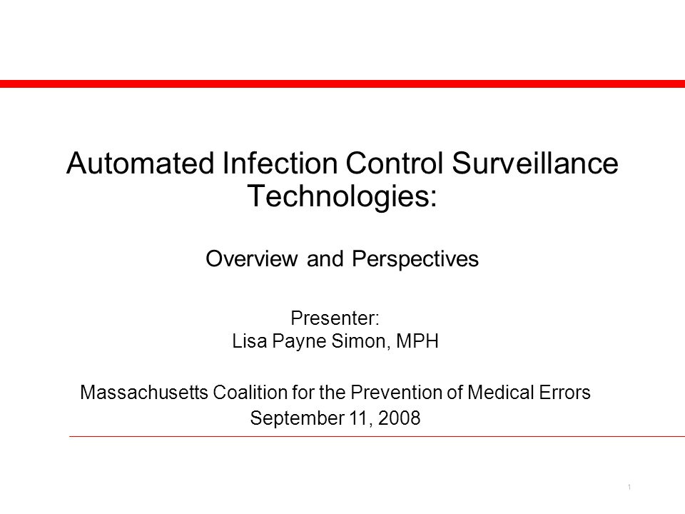 1 Automated Infection Control Surveillance Technologies: Overview and Perspectives Presenter: Lisa Payne Simon, MPH Massachusetts Coalition for the Prevention of Medical Errors September 11, 2008
